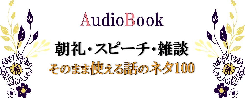 【朝礼・スピーチ・雑談 そのまま使える話のネタ100】のオーディオブック制作を担当致しました
