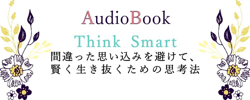 【Think Smart 間違った思い込みを避けて、賢く生き抜くための思考法】のオーディオブック制作を担当致しました