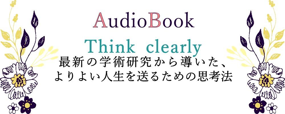 【Think clearly 最新の学術研究から導いた、よりよい人生を送るための思考法】のオーディオブック制作を担当致しました